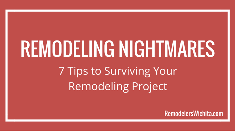 Remodeling Nightmares: 7 Tips to Surviving Your Remodeling Project