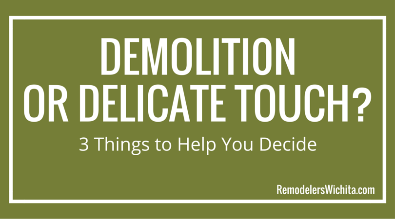 Demolition or Delicate Touch? 3 Things to Help You Decide