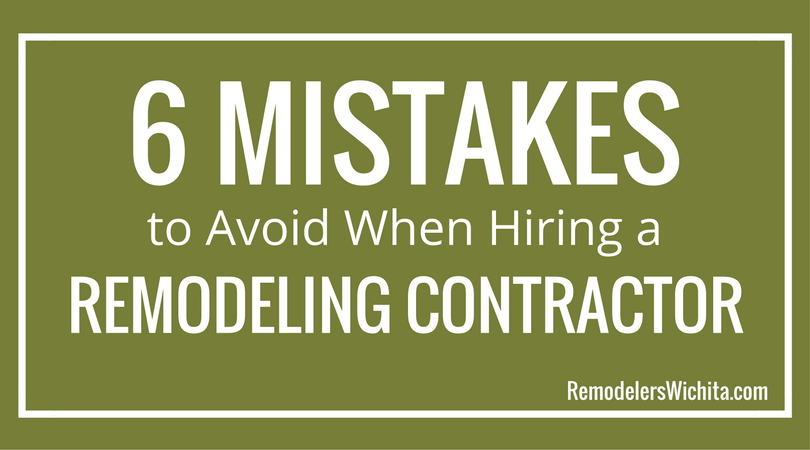 6 Mistakes to Avoid When Hiring a Remodeling Contractor