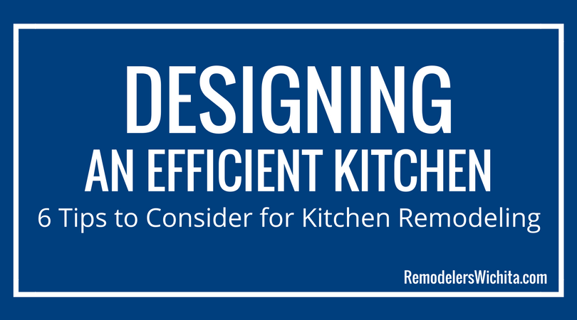 Designing an Efficient Kitchen: 6 Tips to Consider for Kitchen Remodeling