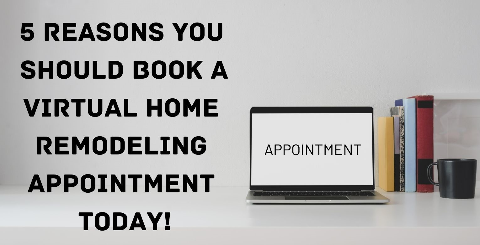 5 Reasons You Should Book a Virtual Home Remodeling Appointment Today
